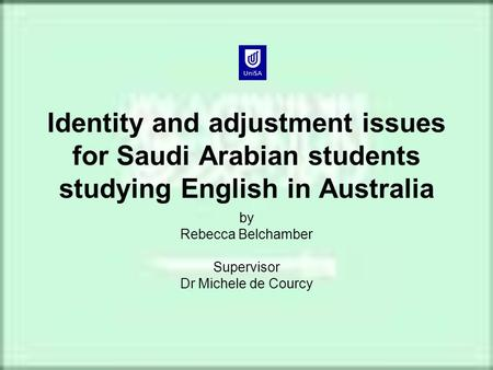 Identity and adjustment issues for Saudi Arabian students studying English in Australia by Rebecca Belchamber Supervisor Dr Michele de Courcy.