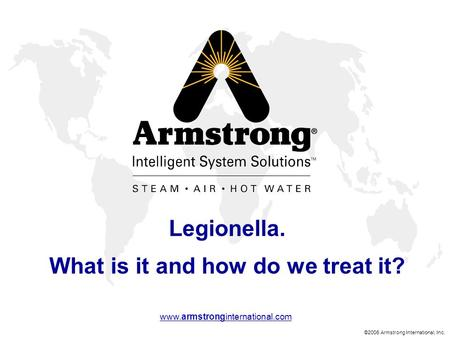 ©2006 Armstrong International, Inc. www.armstronginternational.com Legionella. What is it and how do we treat it?