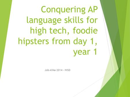 Conquering AP language skills for high tech, foodie hipsters from day 1, year 1 Job Alike 2014 - HISD.