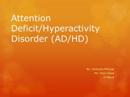 Attention Deficit/Hyperactivity Disorder (AD/HD) By: Shanazia Pittman Ms. Shaw Shaw 3 rd Block.