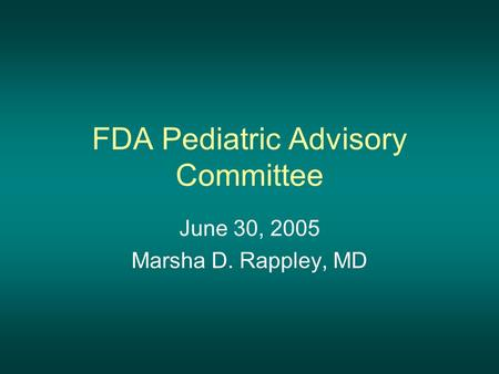 FDA Pediatric Advisory Committee June 30, 2005 Marsha D. Rappley, MD.