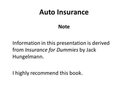 Auto Insurance Note Information in this presentation is derived from Insurance for Dummies by Jack Hungelmann. I highly recommend this book.