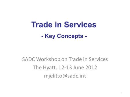 SADC Workshop on Trade in Services The Hyatt, 12-13 June 2012 1 Trade in Services - Key Concepts -