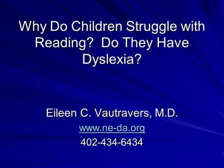 Why Do Children Struggle with Reading? Do They Have Dyslexia? Eileen C. Vautravers, M.D. www.ne-da.org 402-434-6434.