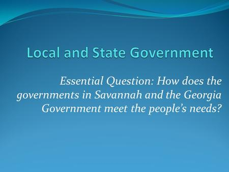 Essential Question: How does the governments in Savannah and the Georgia Government meet the people's needs?