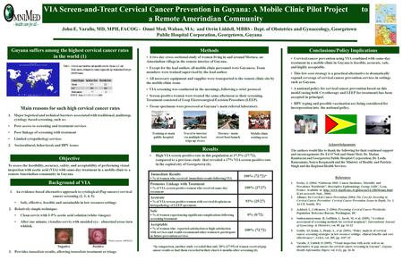 VIA Screen-and-Treat Cervical Cancer Prevention in Guyana: A Mobile Clinic Pilot Project to a Remote Amerindian Community John E. Varallo, MD, MPH, FACOG.