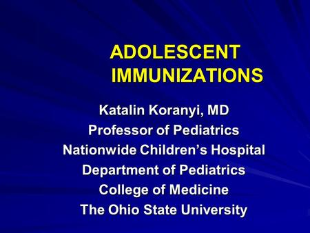 ADOLESCENT IMMUNIZATIONS Katalin Koranyi, MD Professor of Pediatrics Nationwide Children's Hospital Department of Pediatrics College of Medicine The Ohio.