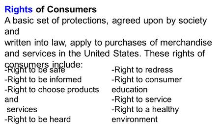 Rights of Consumers A basic set of protections, agreed upon by society and written into law, apply to purchases of merchandise and services in the United.