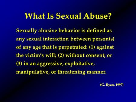 What Is Sexual Abuse? Sexually abusive behavior is defined as any sexual interaction between person(s) of any age that is perpetrated: (1) against the.
