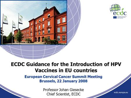 Ecdc.europa.eu European Cervical Cancer Summit Meeting Brussels, 22 January 2008 Professor Johan Giesecke Chief Scientist, ECDC ECDC Guidance for the Introduction.