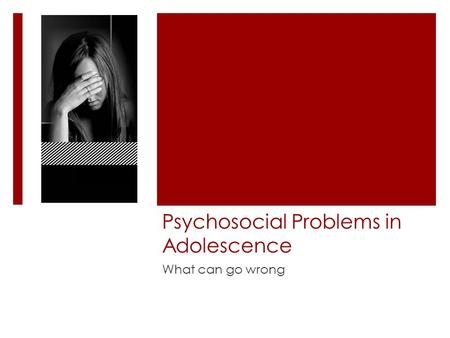 Psychosocial Problems in Adolescence What can go wrong.