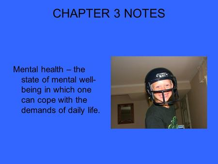 CHAPTER 3 NOTES Mental health – the state of mental well- being in which one can cope with the demands of daily life.