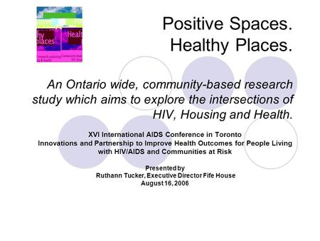 Positive Spaces. Healthy Places. An Ontario wide, community-based research study which aims to explore the intersections of HIV, Housing and Health. XVI.