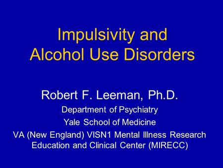 Impulsivity and Alcohol Use Disorders Robert F. Leeman, Ph.D. Department of Psychiatry Yale School of Medicine VA (New England) VISN1 Mental Illness Research.