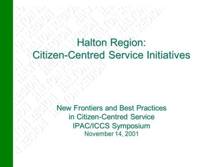 Halton Region: Citizen-Centred Service Initiatives New Frontiers and Best Practices in Citizen-Centred Service IPAC/ICCS Symposium November 14, 2001 Halton.