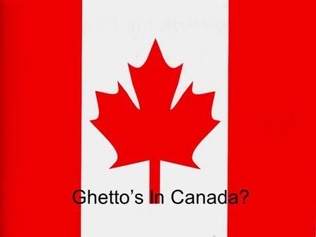 Ghetto's In Canada?. Research Methods All of their statistical information comes from the 1991 and 2001 census They took the information from the census.