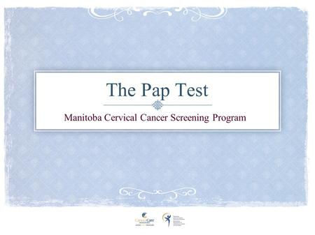 The Pap Test Manitoba Cervical Cancer Screening Program.