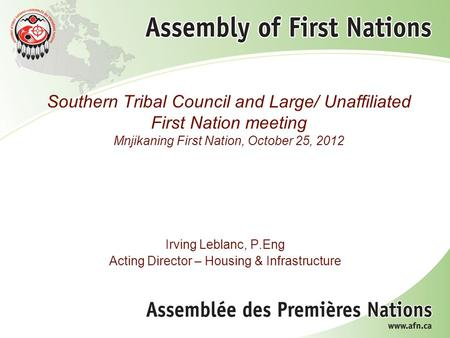 Southern Tribal Council and Large/ Unaffiliated First Nation meeting Mnjikaning First Nation, October 25, 2012 Irving Leblanc, P.Eng Acting Director –