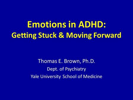 Emotions in ADHD: Getting Stuck & Moving Forward Thomas E. Brown, Ph.D. Dept. of Psychiatry Yale University School of Medicine.