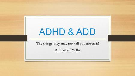 ADHD & ADD The things they may not tell you about it! By: Joshua Willis.
