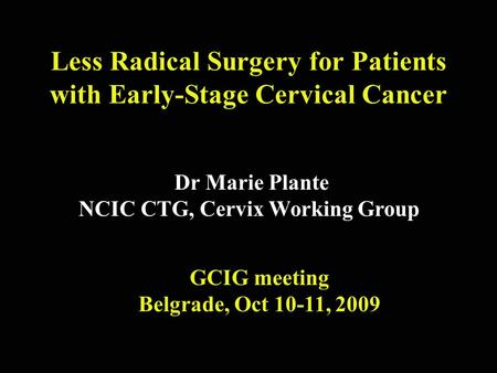 Less Radical Surgery for Patients with Early-Stage Cervical Cancer Dr Marie Plante NCIC CTG, Cervix Working Group GCIG meeting Belgrade, Oct 10-11, 2009.