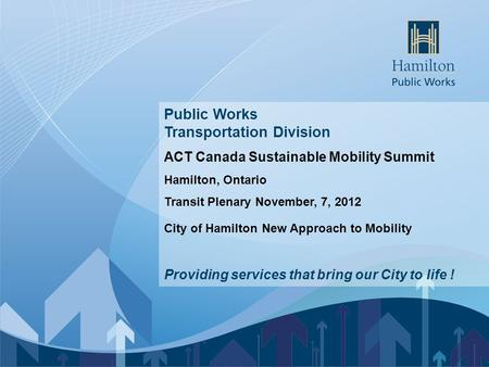 Enter Presentation Name Public Works Transportation Division ACT Canada Sustainable Mobility Summit Hamilton, Ontario Transit Plenary November, 7, 2012.