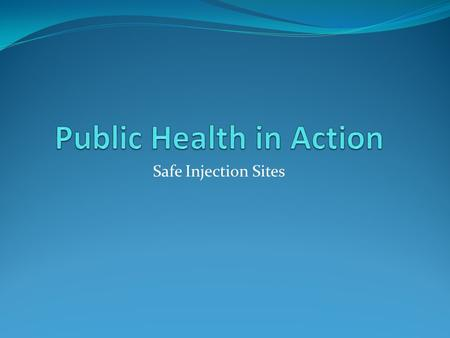 Safe Injection Sites. Introduction A safe injection site is a legally sanctioned and supervised facility which is designed to reduce the health risk associated.