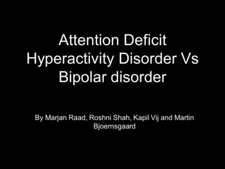 Attention Deficit Hyperactivity Disorder Vs Bipolar disorder By Marjan Raad, Roshni Shah, Kapil Vij and Martin Bjoernsgaard.