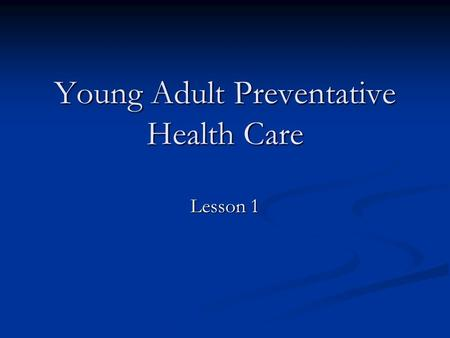 Young Adult Preventative Health Care Lesson 1. Preventive health care Health care one would obtain to prevent illness and disease. One would also use.