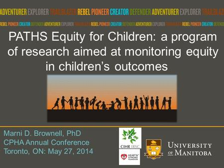 PATHS Equity for Children: a program of research aimed at monitoring equity in children's outcomes Marni D. Brownell, PhD CPHA Annual Conference Toronto,