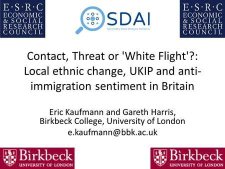 Contact, Threat or 'White Flight'?: Local ethnic change, UKIP and anti- immigration sentiment in Britain Eric Kaufmann and Gareth Harris, Birkbeck College,