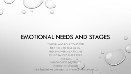 "EMOTIONAL NEEDS AND STAGES ""WHEN I WAS FOUR YEARS OLD THEY TRIED TO TEST MY I.Q. THEY SHOWED ME A PICTURE OF 3 ORANGES AND A PEAR THEY SAID, WHICH ONE."