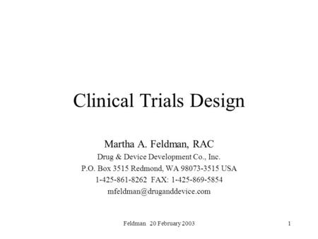 Feldman 20 February 20031 Clinical Trials Design Martha A. Feldman, RAC Drug & Device Development Co., Inc. P.O. Box 3515 Redmond, WA 98073-3515 USA 1-425-861-8262.
