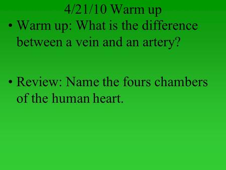 4/21/10 Warm up Warm up: What is the difference between a vein and an artery? Review: Name the fours chambers of the human heart.