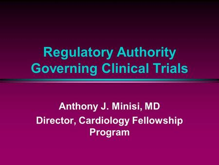 Regulatory Authority Governing Clinical Trials Anthony J. Minisi, MD Director, Cardiology Fellowship Program.