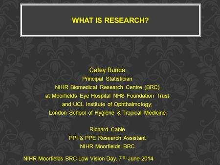 WHAT IS RESEARCH? Catey Bunce Principal Statistician NIHR Biomedical Research Centre (BRC) at Moorfields Eye Hospital NHS Foundation Trust and UCL Institute.