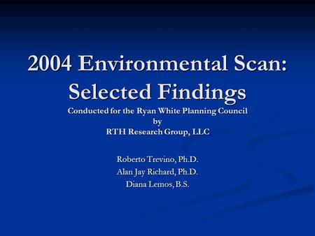 2004 Environmental Scan: Selected Findings Conducted for the Ryan White Planning Council by RTH Research Group, LLC Roberto Trevino, Ph.D. Alan Jay Richard,