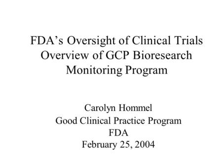 FDA's Oversight of Clinical Trials Overview of GCP Bioresearch Monitoring Program Carolyn Hommel Good Clinical Practice Program FDA February 25, 2004.