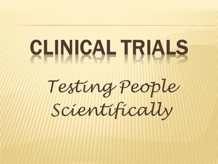 Testing People Scientifically.  Clinical trials are research studies in which people help doctors and researchers find ways to improve health care. Each.