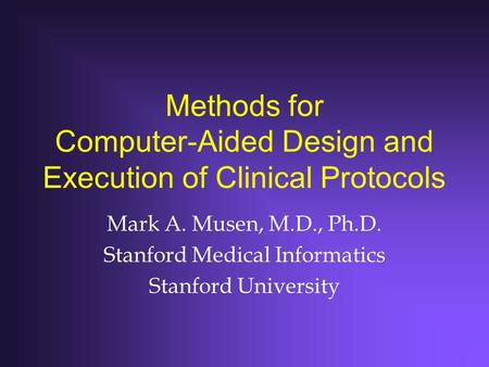 Methods for Computer-Aided Design and Execution of Clinical Protocols Mark A. Musen, M.D., Ph.D. Stanford Medical Informatics Stanford University.