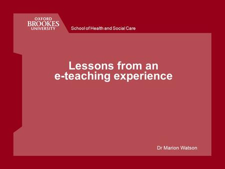 School of Health and Social Care Lessons from an e-teaching experience Dr Marion Watson.