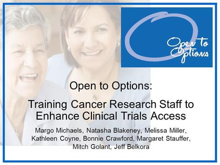 Open to Options: Training Cancer Research Staff to Enhance Clinical Trials Access Margo Michaels, Natasha Blakeney, Melissa Miller, Kathleen Coyne, Bonnie.
