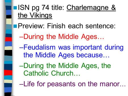 74 Charlemagne & the Vikings ISN pg 74 title: Charlemagne & the Vikings Preview: Finish each sentence: –During the Middle Ages… –Feudalism was important.