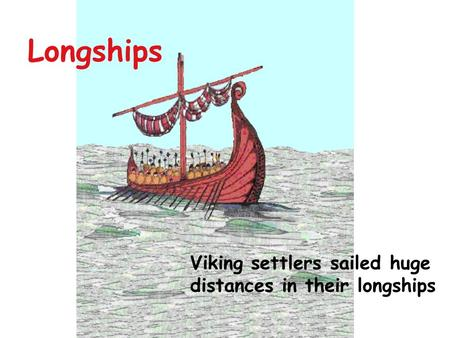 Longships Viking settlers sailed huge distances in their longships.