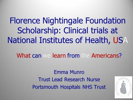 Florence Nightingale Foundation Scholarship: Clinical trials at National Institutes of Health, USA What can we learn from the Americans? Emma Munro Trust.