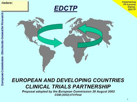 European Commission - Directorate-General for Research 1 Implementing FP 6 priority themes: EDCTP EUROPEAN AND DEVELOPING COUNTRIES CLINICAL TRIALS PARTNERSHIP.