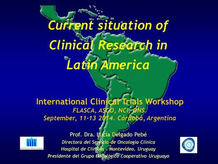 Current situation of Clinical Research in Latin America International Clinical Trials Workshop FLASCA, ASCO, NCI, ONS. September, 11-13 2014. Córdoba,