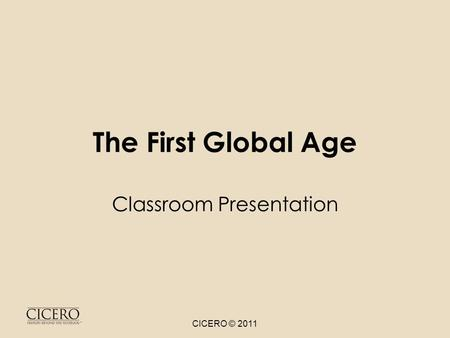The First Global Age Classroom Presentation CICERO © 2011.