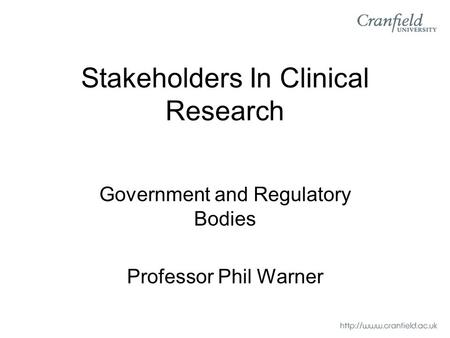 Stakeholders In Clinical Research Government and Regulatory Bodies Professor Phil Warner.