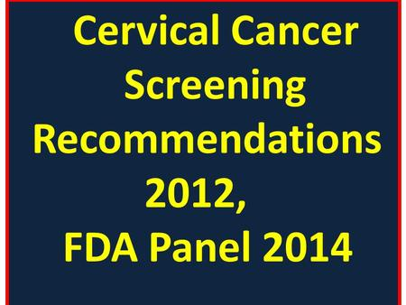 Cervical Cancer Screening Recommendations 2012, FDA Panel 2014.